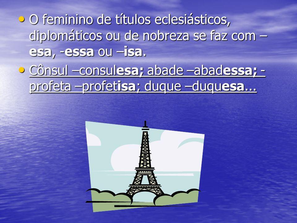 O feminino de títulos eclesiásticos, diplomáticos ou de nobreza se faz com –esa, -essa ou –isa.