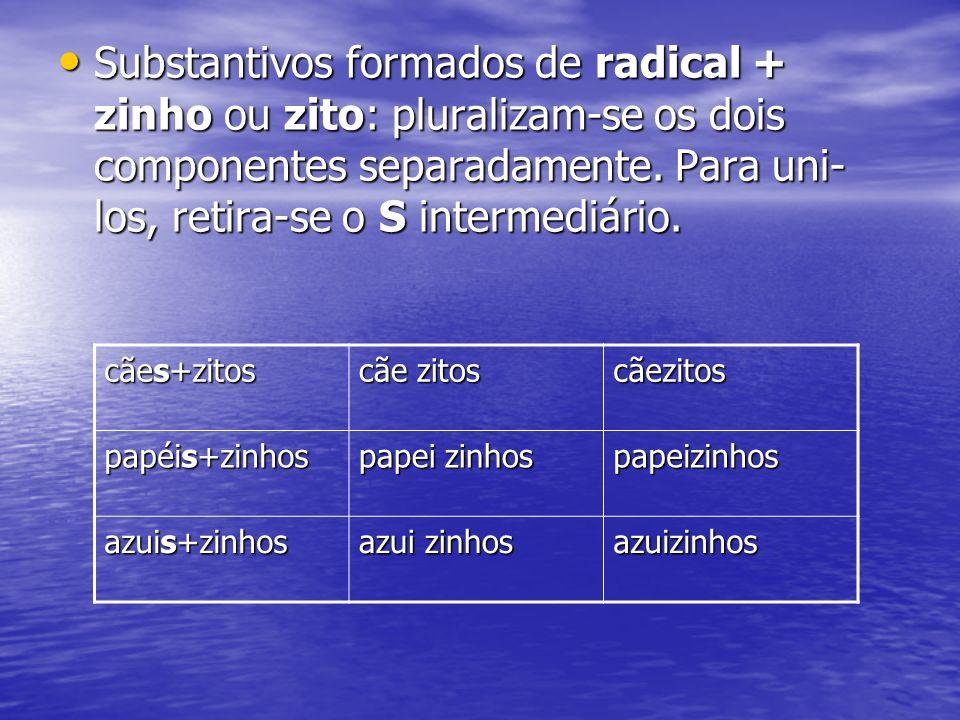 Substantivos formados de radical + zinho ou zito: pluralizam-se os dois componentes separadamente. Para uni-los, retira-se o S intermediário.