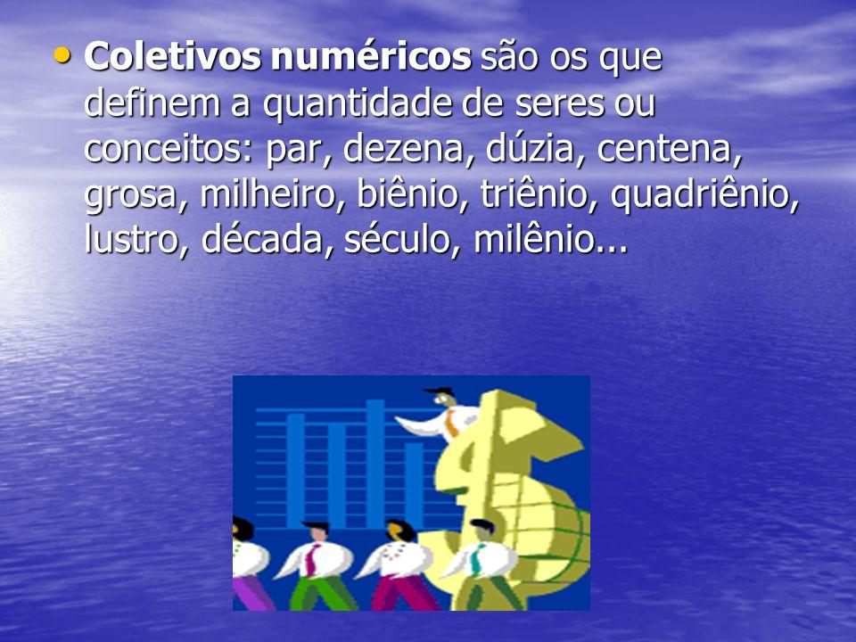 Coletivos numéricos são os que definem a quantidade de seres ou conceitos: par, dezena, dúzia, centena, grosa, milheiro, biênio, triênio, quadriênio, lustro, década, século, milênio...