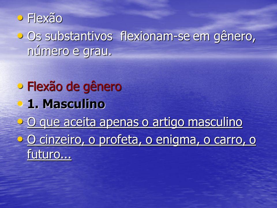 FlexãoOs substantivos flexionam-se em gênero, número e grau. Flexão de gênero. 1. Masculino. O que aceita apenas o artigo masculino.