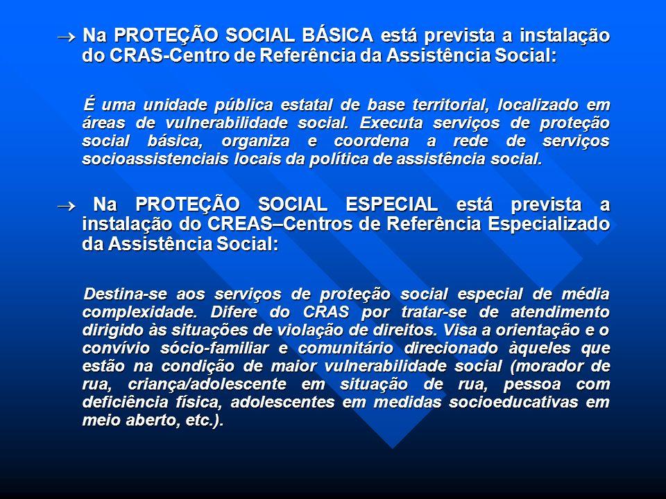  Na PROTEÇÃO SOCIAL BÁSICA está prevista a instalação do CRAS-Centro de Referência da Assistência Social: