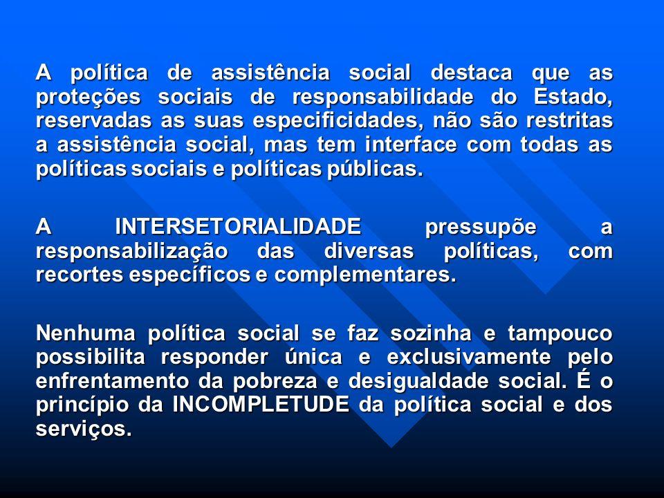 A política de assistência social destaca que as proteções sociais de responsabilidade do Estado, reservadas as suas especificidades, não são restritas a assistência social, mas tem interface com todas as políticas sociais e políticas públicas.