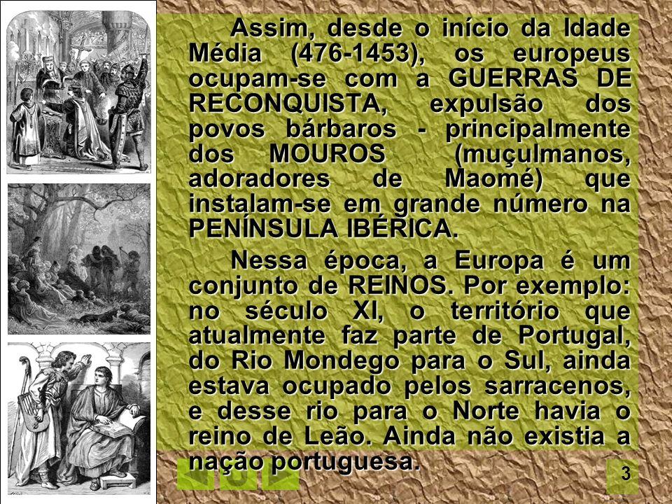 Assim, desde o início da Idade Média (476-1453), os europeus ocupam-se com a GUERRAS DE RECONQUISTA, expulsão dos povos bárbaros - principalmente dos MOUROS (muçulmanos, adoradores de Maomé) que instalam-se em grande número na PENÍNSULA IBÉRICA.