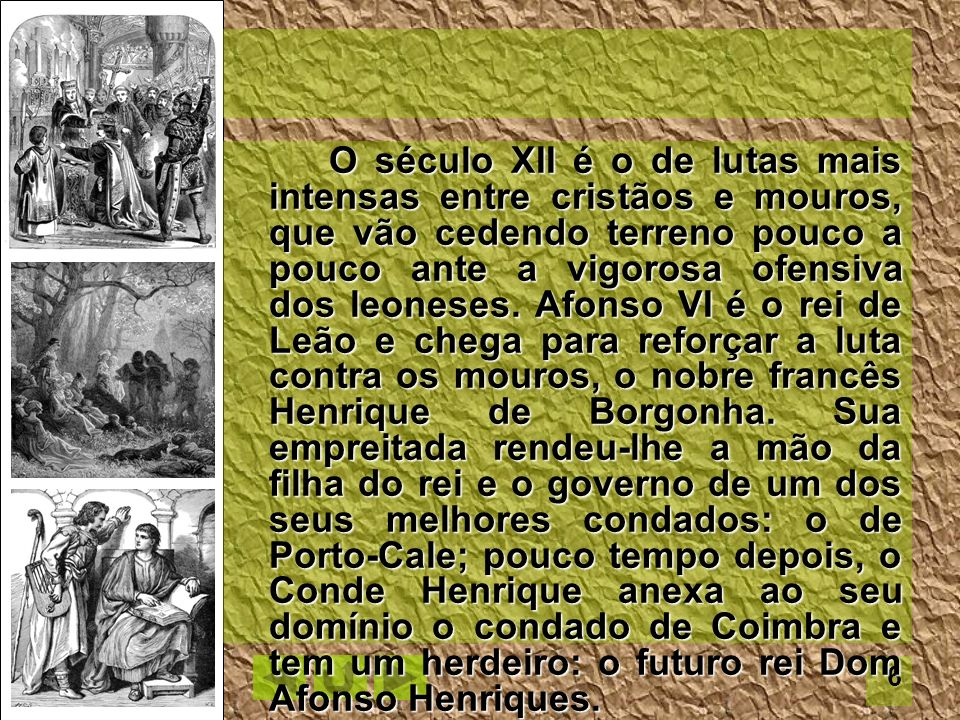 O século XII é o de lutas mais intensas entre cristãos e mouros, que vão cedendo terreno pouco a pouco ante a vigorosa ofensiva dos leoneses. Afonso VI é o rei de Leão e chega para reforçar a luta contra os mouros, o nobre francês Henrique de Borgonha. Sua empreitada rendeu-lhe a mão da filha do rei e o governo de um dos seus melhores condados: o de Porto-Cale; pouco tempo depois, o Conde Henrique anexa ao seu domínio o condado de Coimbra e tem um herdeiro: o futuro rei Dom Afonso Henriques.