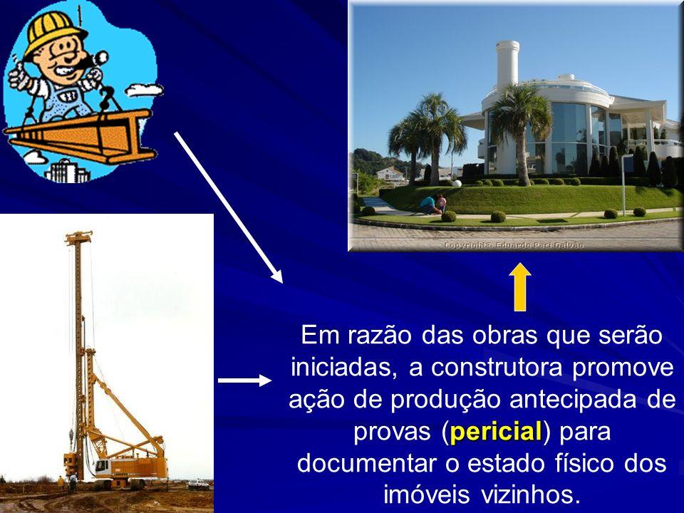 Em razão das obras que serão iniciadas, a construtora promove ação de produção antecipada de provas (pericial) para documentar o estado físico dos imóveis vizinhos.