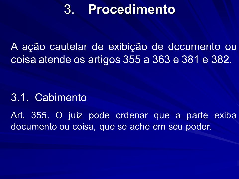 3. Procedimento A ação cautelar de exibição de documento ou coisa atende os artigos 355 a 363 e 381 e 382.