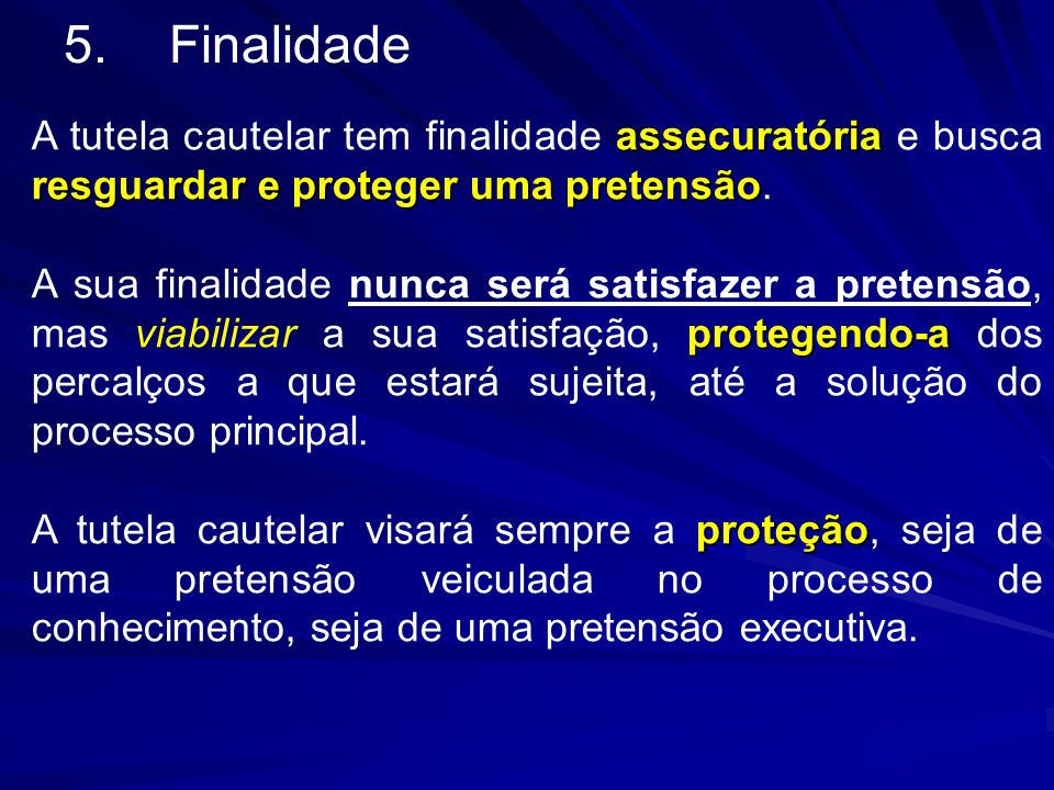 5. Finalidade A tutela cautelar tem finalidade assecuratória e busca resguardar e proteger uma pretensão.