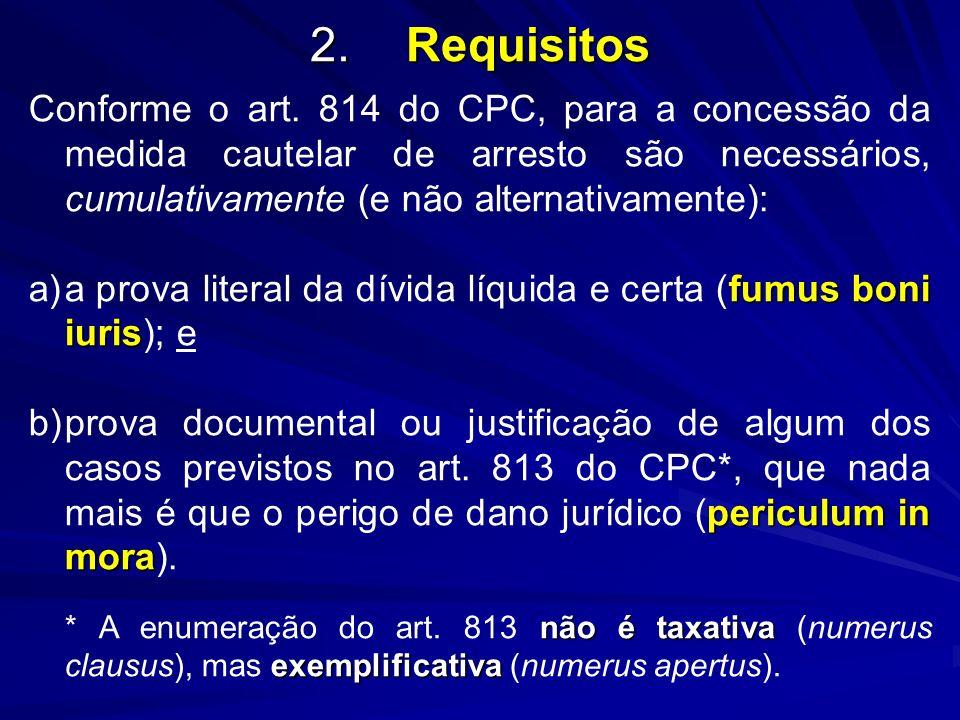 2. Requisitos Conforme o art. 814 do CPC, para a concessão da medida cautelar de arresto são necessários, cumulativamente (e não alternativamente):