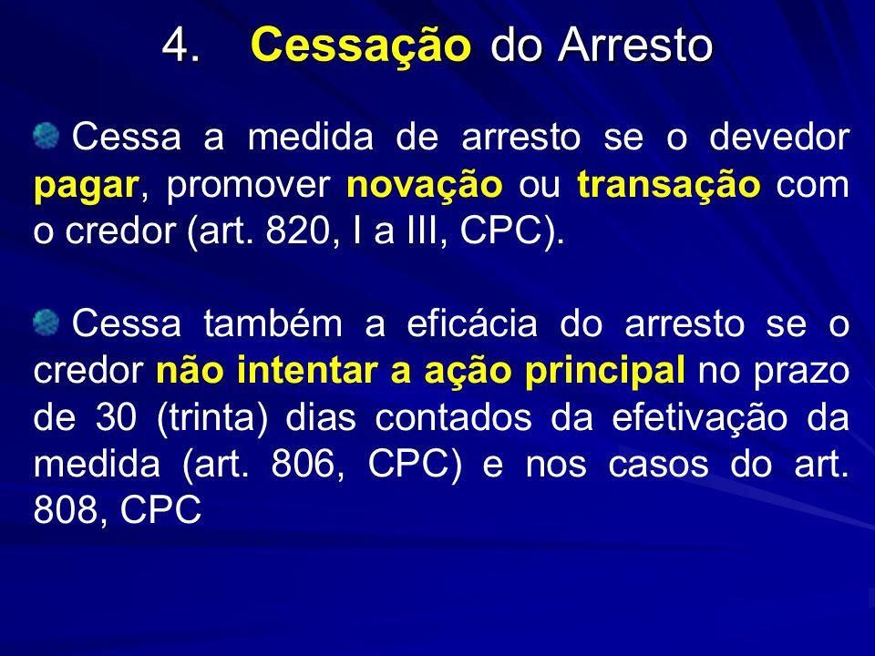 4. Cessação do Arresto Cessa a medida de arresto se o devedor pagar, promover novação ou transação com o credor (art. 820, I a III, CPC).