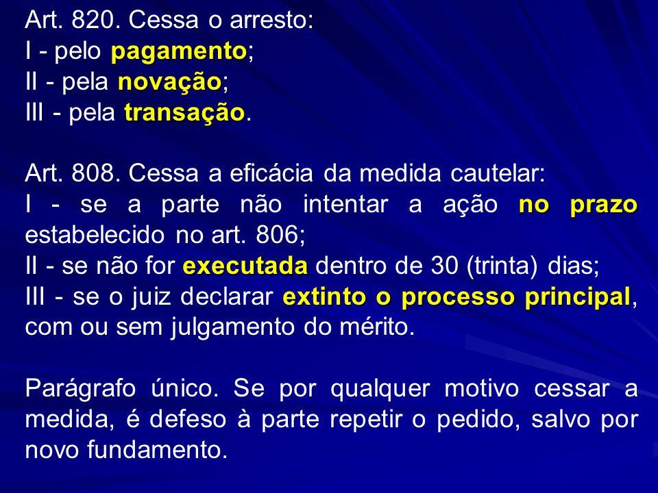 Art. 820. Cessa o arresto: I - pelo pagamento; II - pela novação; III - pela transação. Art. 808. Cessa a eficácia da medida cautelar: