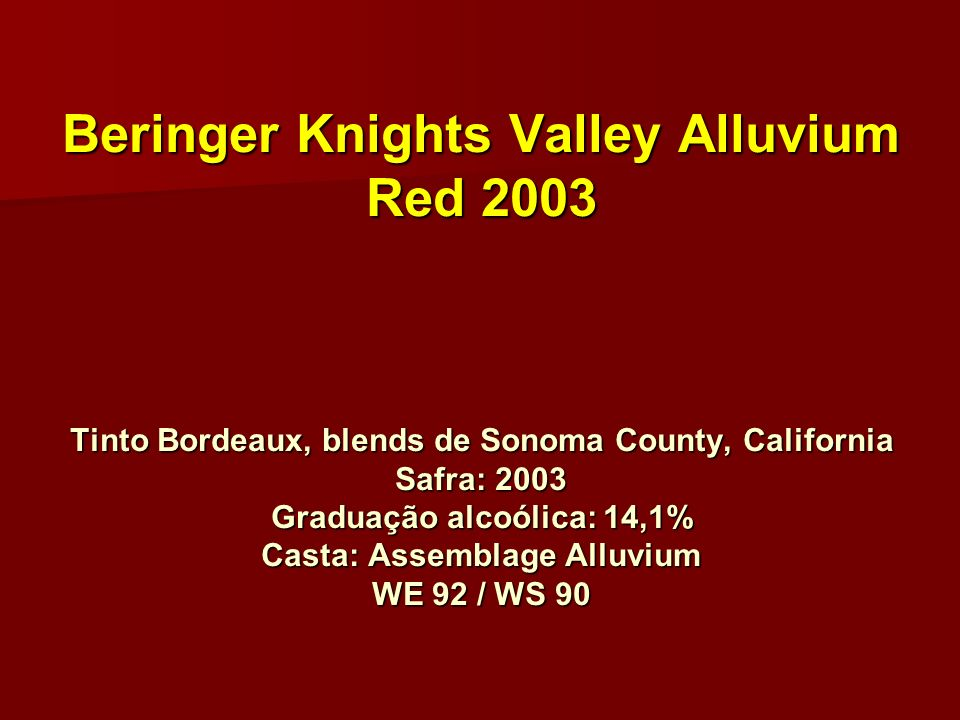 Beringer Knights Valley Alluvium Red 2003 Tinto Bordeaux, blends de Sonoma County, California Safra: 2003 Graduação alcoólica: 14,1% Casta: Assemblage Alluvium WE 92 / WS 90