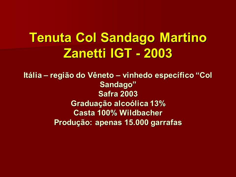 Tenuta Col Sandago Martino Zanetti IGT - 2003 Itália – região do Vêneto – vinhedo específico Col Sandago Safra 2003 Graduação alcoólica 13% Casta 100% Wildbacher Produção: apenas 15.000 garrafas