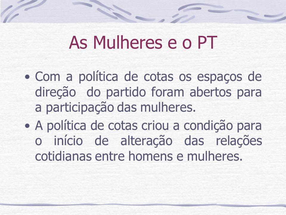 As Mulheres e o PT Com a política de cotas os espaços de direção do partido foram abertos para a participação das mulheres.
