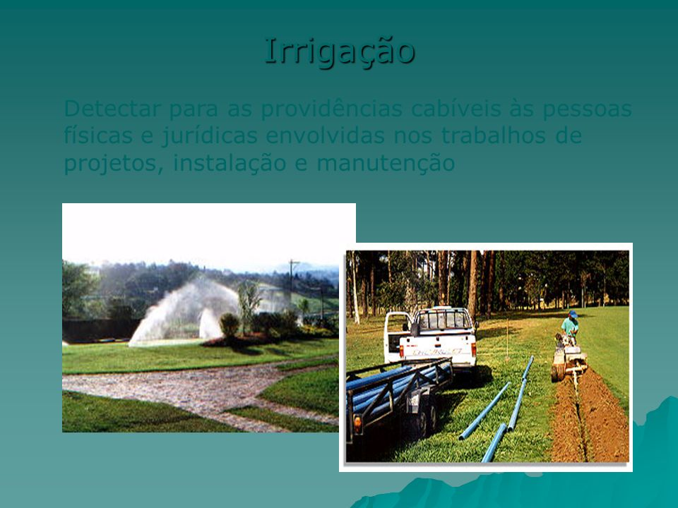 Irrigação Detectar para as providências cabíveis às pessoas físicas e jurídicas envolvidas nos trabalhos de projetos, instalação e manutenção.