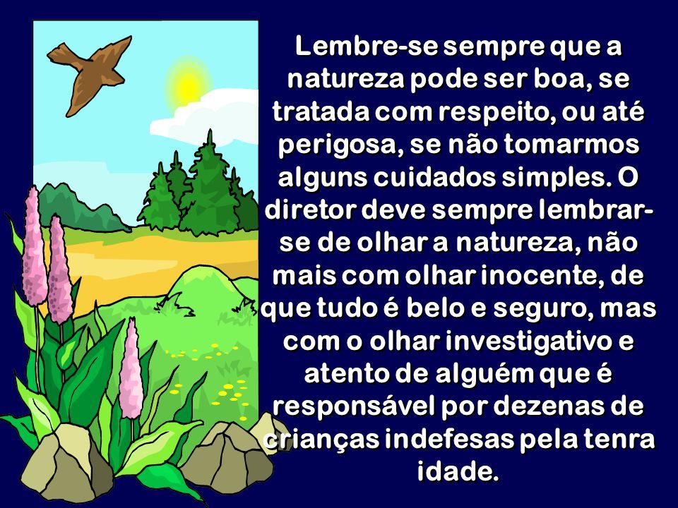 Lembre-se sempre que a natureza pode ser boa, se tratada com respeito, ou até perigosa, se não tomarmos alguns cuidados simples.