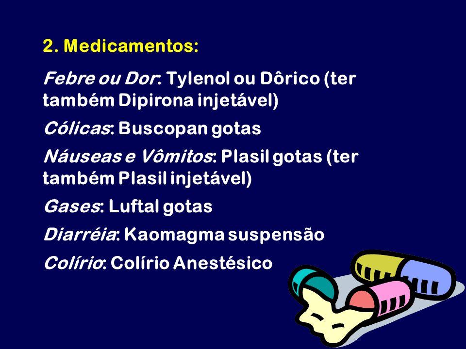 2. Medicamentos: Febre ou Dor: Tylenol ou Dôrico (ter também Dipirona injetável) Cólicas: Buscopan gotas.