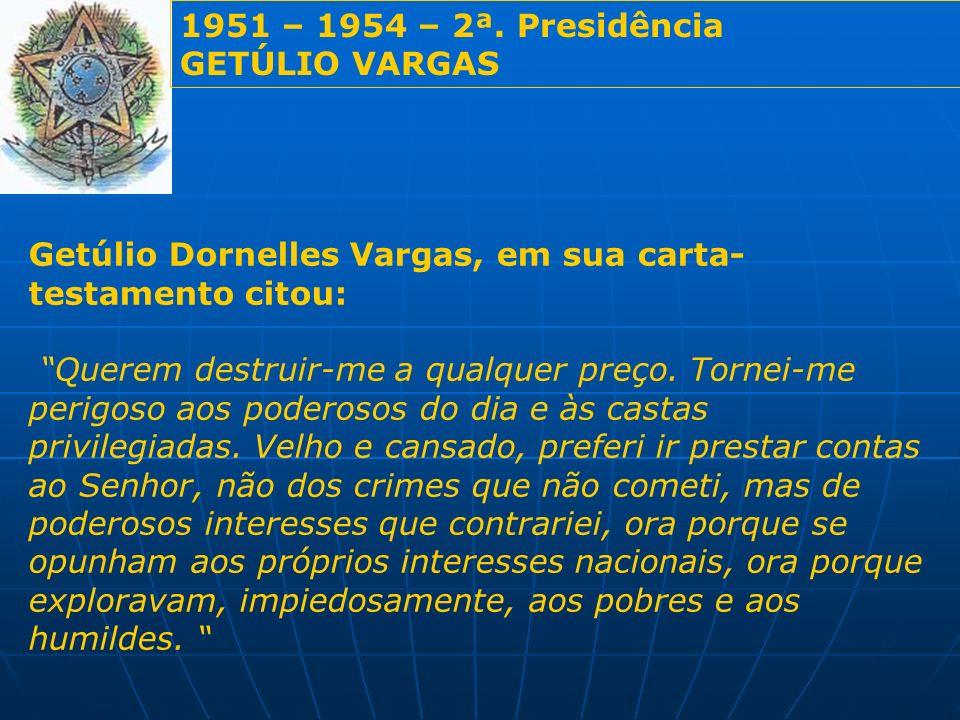 1951 – 1954 – 2ª. Presidência GETÚLIO VARGAS. Getúlio Dornelles Vargas, em sua carta-testamento citou: