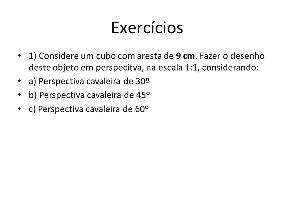 Exercícios 1) Considere um cubo com aresta de 9 cm. Fazer o desenho deste objeto em perspecitva, na escala 1:1, considerando: