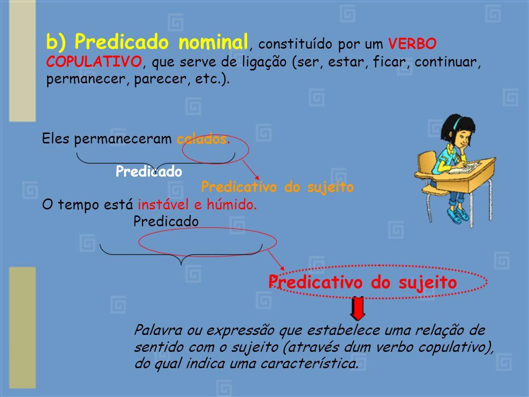 b) Predicado nominal, constituído por um VERBO COPULATIVO, que serve de ligação (ser, estar, ficar, continuar, permanecer, parecer, etc.).