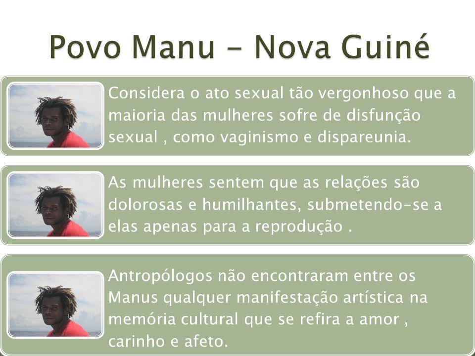 Povo Manu - Nova Guiné Considera o ato sexual tão vergonhoso que a maioria das mulheres sofre de disfunção sexual , como vaginismo e dispareunia.