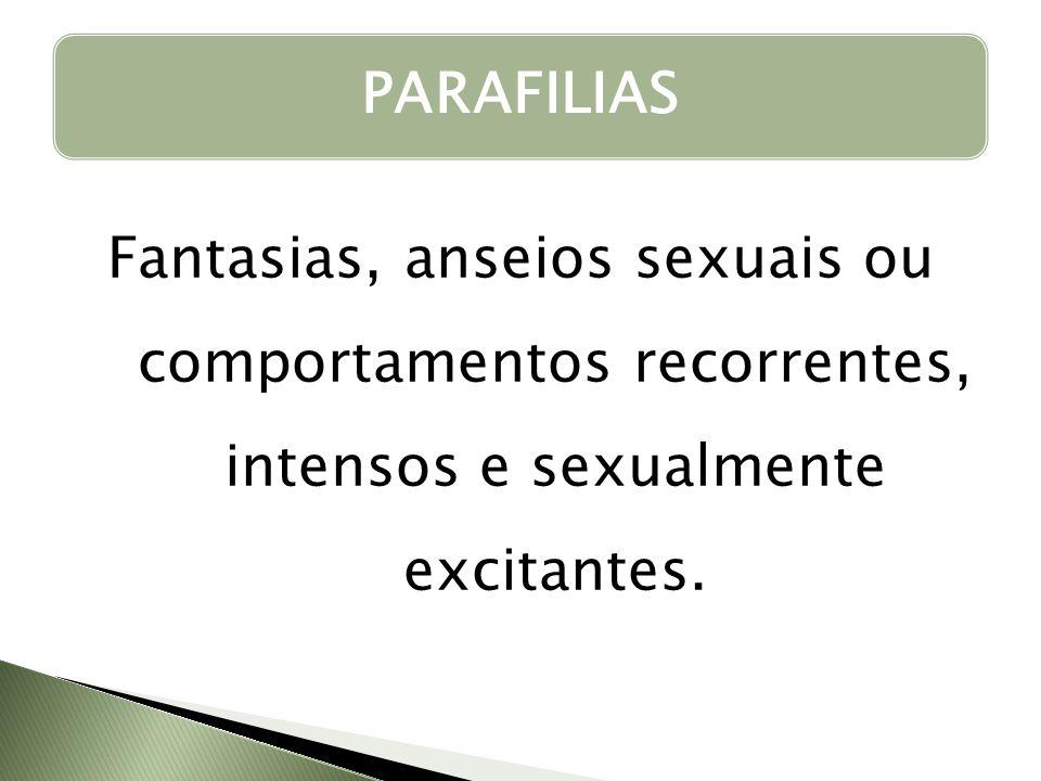 PARAFILIAS Fantasias, anseios sexuais ou comportamentos recorrentes, intensos e sexualmente excitantes.
