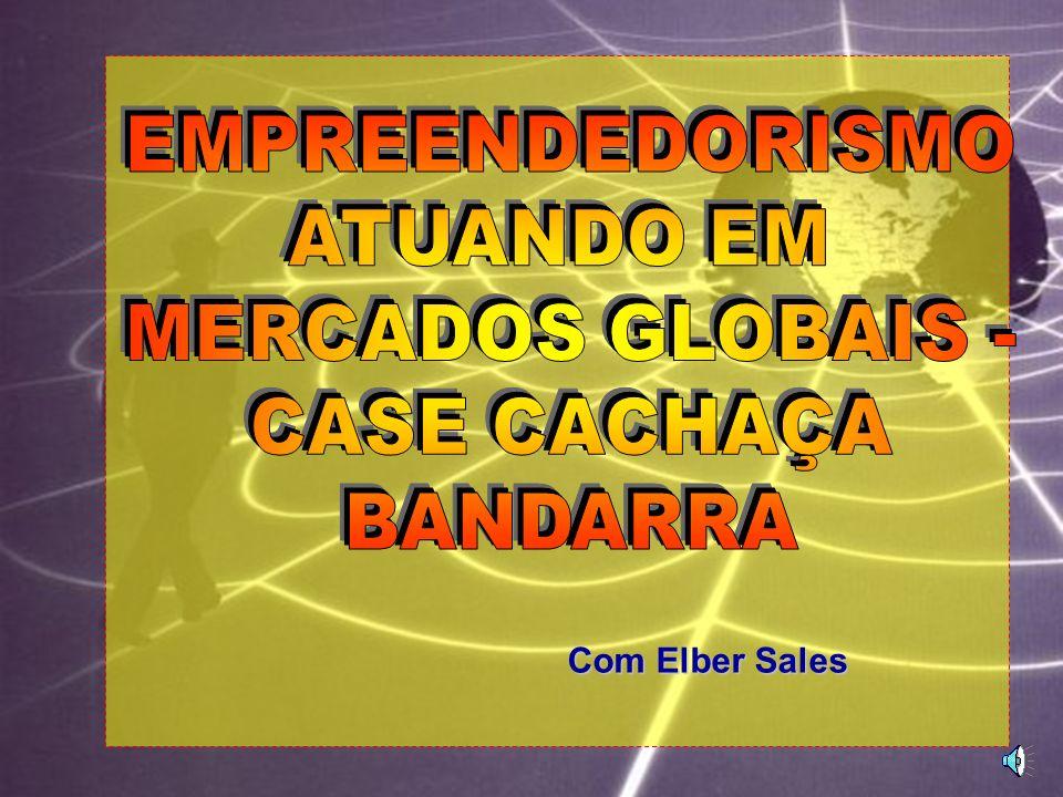 EMPREENDEDORISMO ATUANDO EM MERCADOS GLOBAIS - CASE CACHAÇA BANDARRA