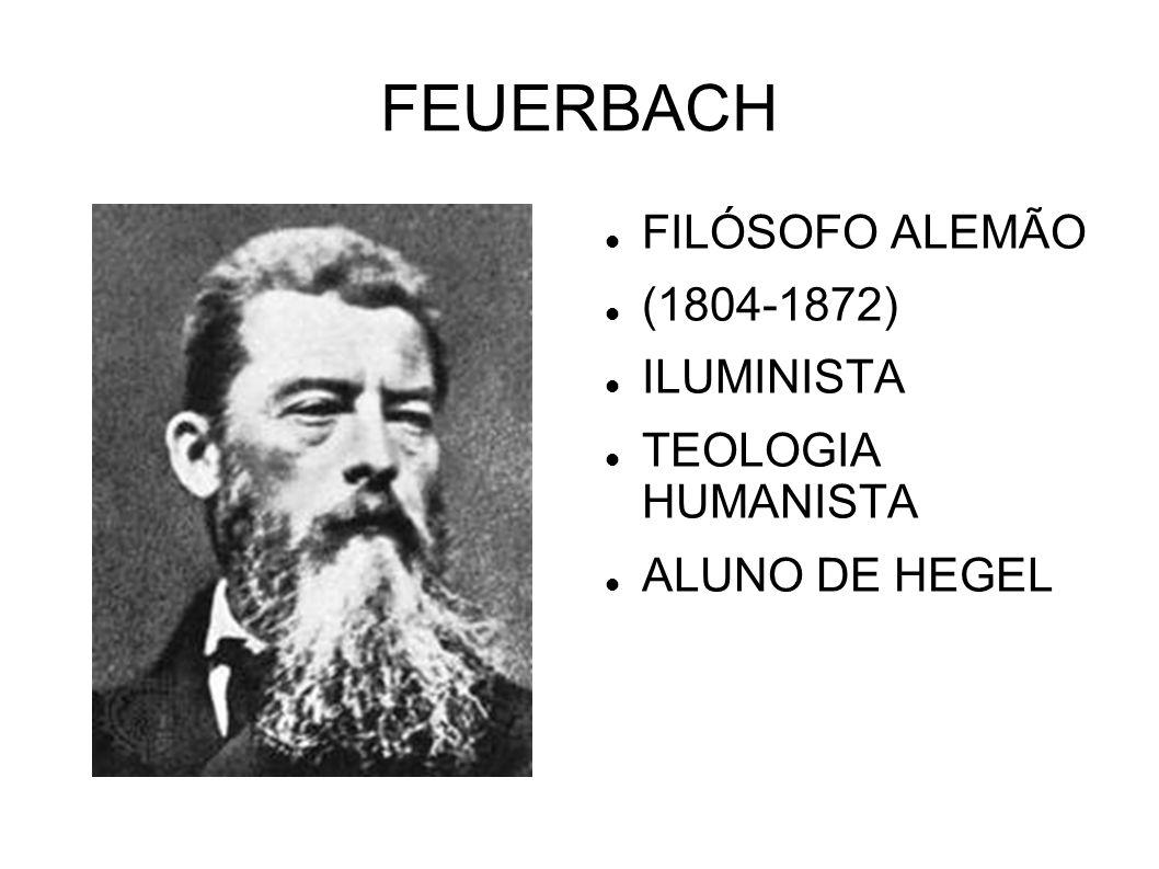 FEUERBACH FILÓSOFO ALEMÃO (1804-1872) ILUMINISTA TEOLOGIA HUMANISTA