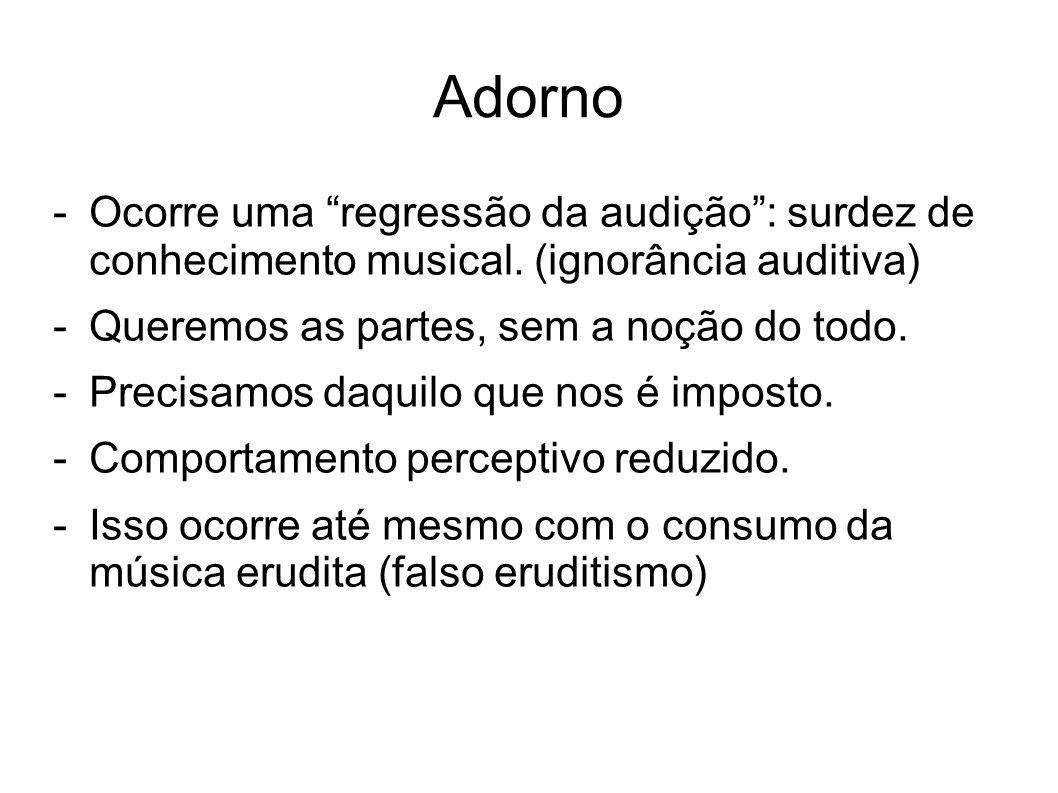 Adorno Ocorre uma regressão da audição : surdez de conhecimento musical. (ignorância auditiva) Queremos as partes, sem a noção do todo.
