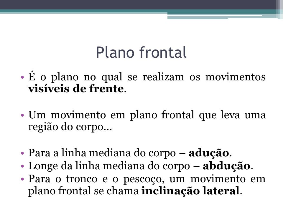 Plano frontal É o plano no qual se realizam os movimentos visíveis de frente. Um movimento em plano frontal que leva uma região do corpo...