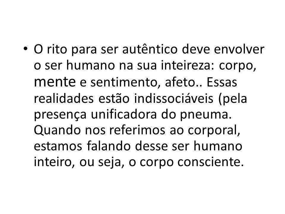 O rito para ser autêntico deve envolver o ser humano na sua inteireza: corpo, mente e sentimento, afeto..