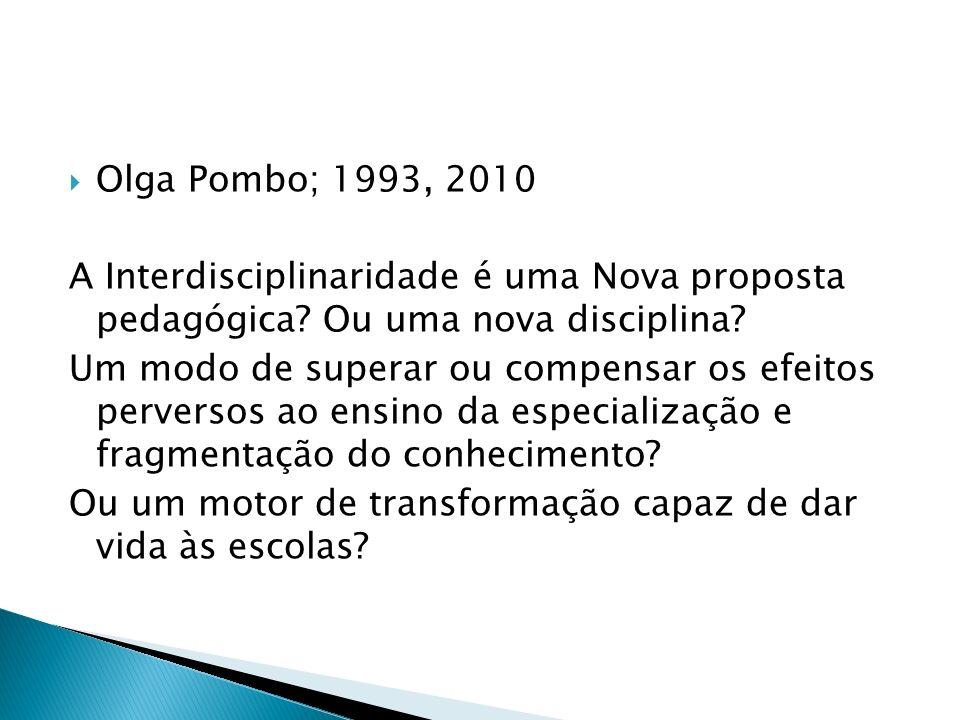 Olga Pombo; 1993, 2010 A Interdisciplinaridade é uma Nova proposta pedagógica Ou uma nova disciplina