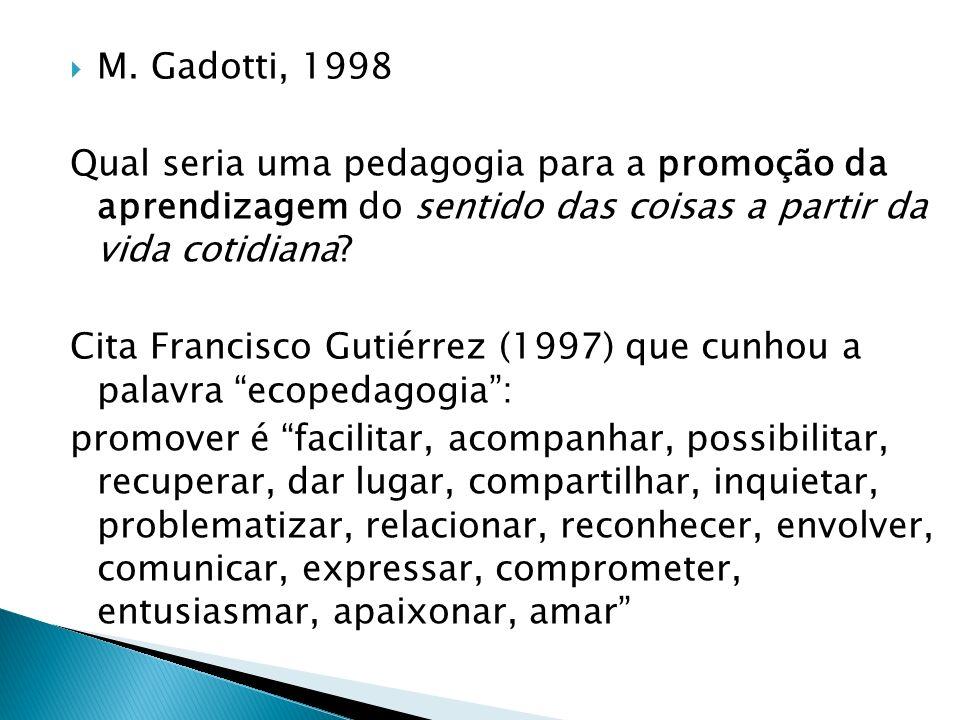 M. Gadotti, 1998 Qual seria uma pedagogia para a promoção da aprendizagem do sentido das coisas a partir da vida cotidiana