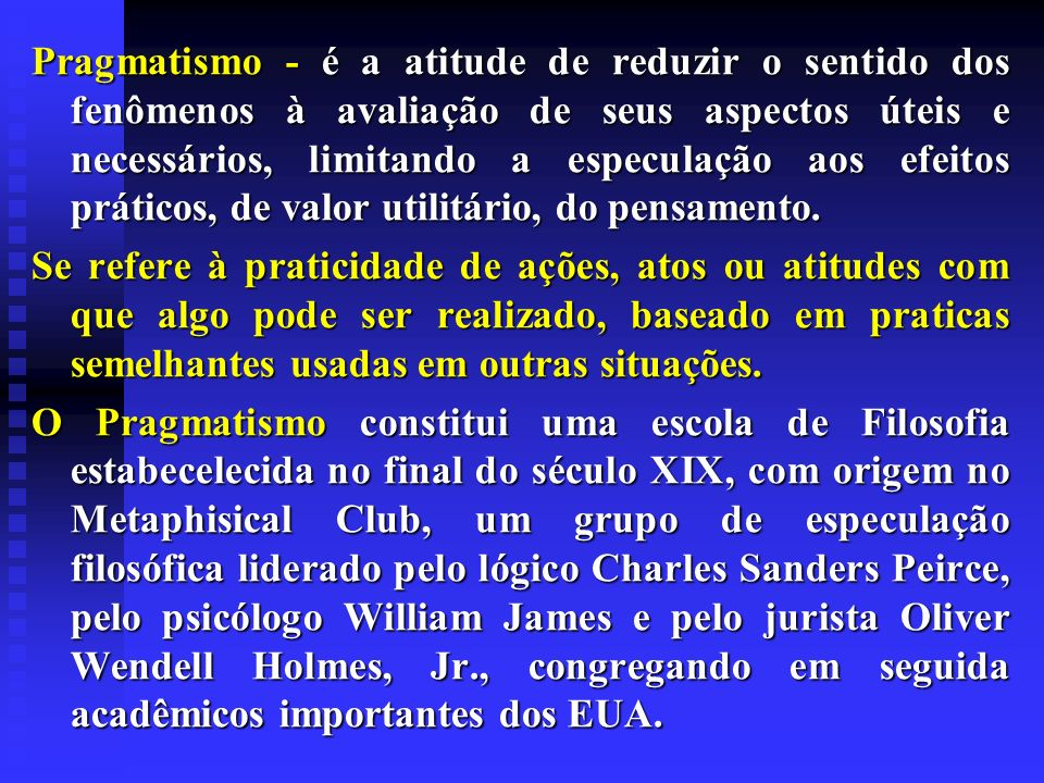 Pragmatismo - é a atitude de reduzir o sentido dos fenômenos à avaliação de seus aspectos úteis e necessários, limitando a especulação aos efeitos práticos, de valor utilitário, do pensamento.