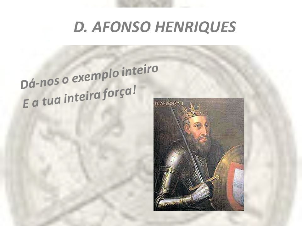 D. AFONSO HENRIQUES Dá-nos o exemplo inteiro E a tua inteira força!