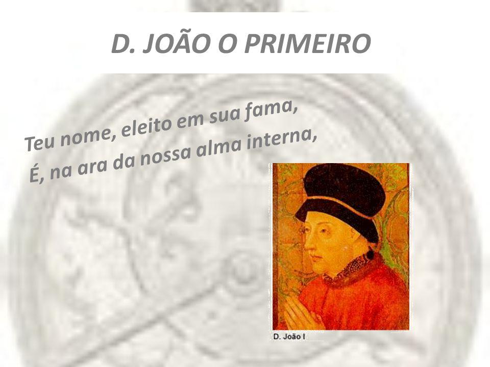 D. JOÃO O PRIMEIRO Teu nome, eleito em sua fama,
