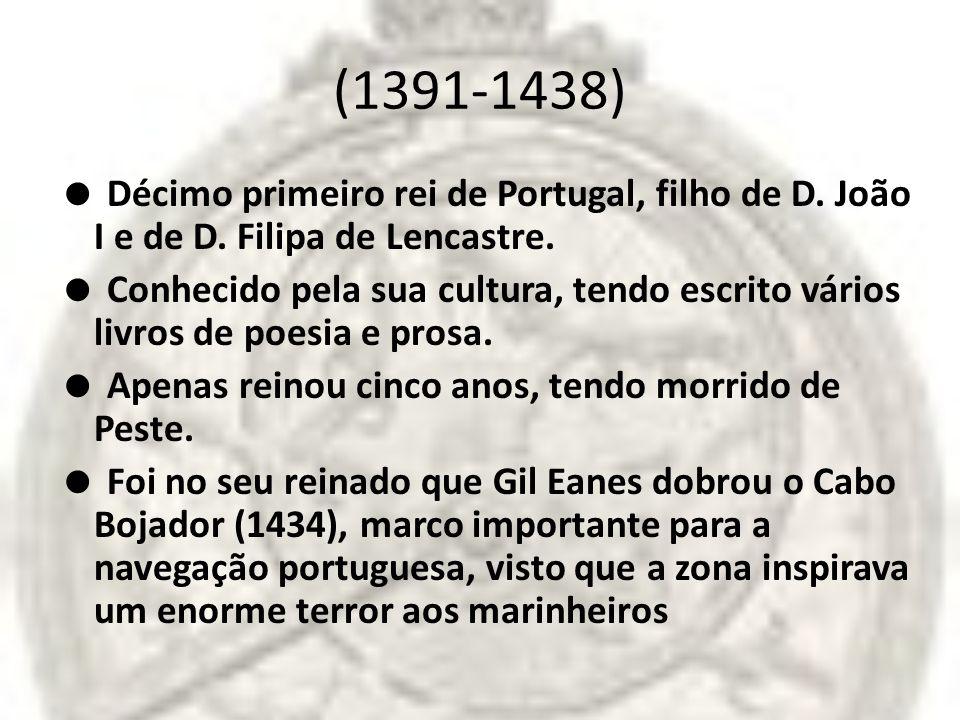 (1391-1438)  Décimo primeiro rei de Portugal, filho de D. João I e de D. Filipa de Lencastre.