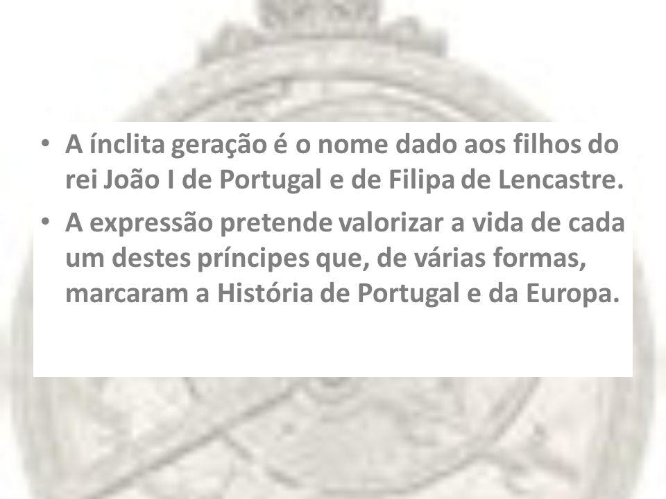 A ínclita geração é o nome dado aos filhos do rei João I de Portugal e de Filipa de Lencastre.