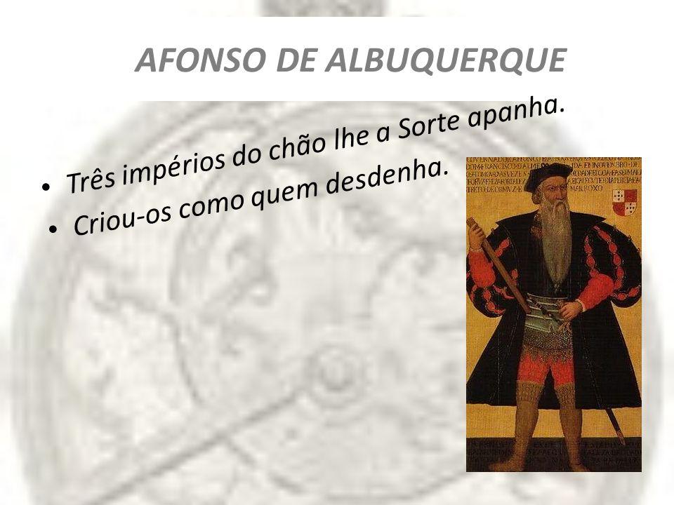 AFONSO DE ALBUQUERQUE Três impérios do chão lhe a Sorte apanha.