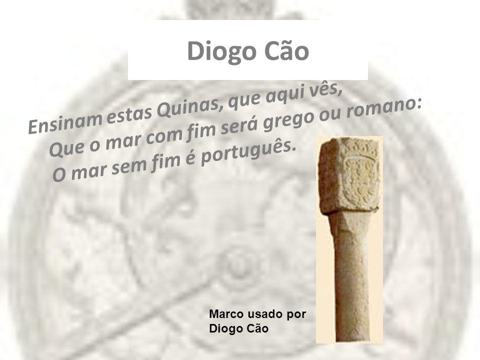 Diogo Cão Ensinam estas Quinas, que aqui vês, Que o mar com fim será grego ou romano: O mar sem fim é português.