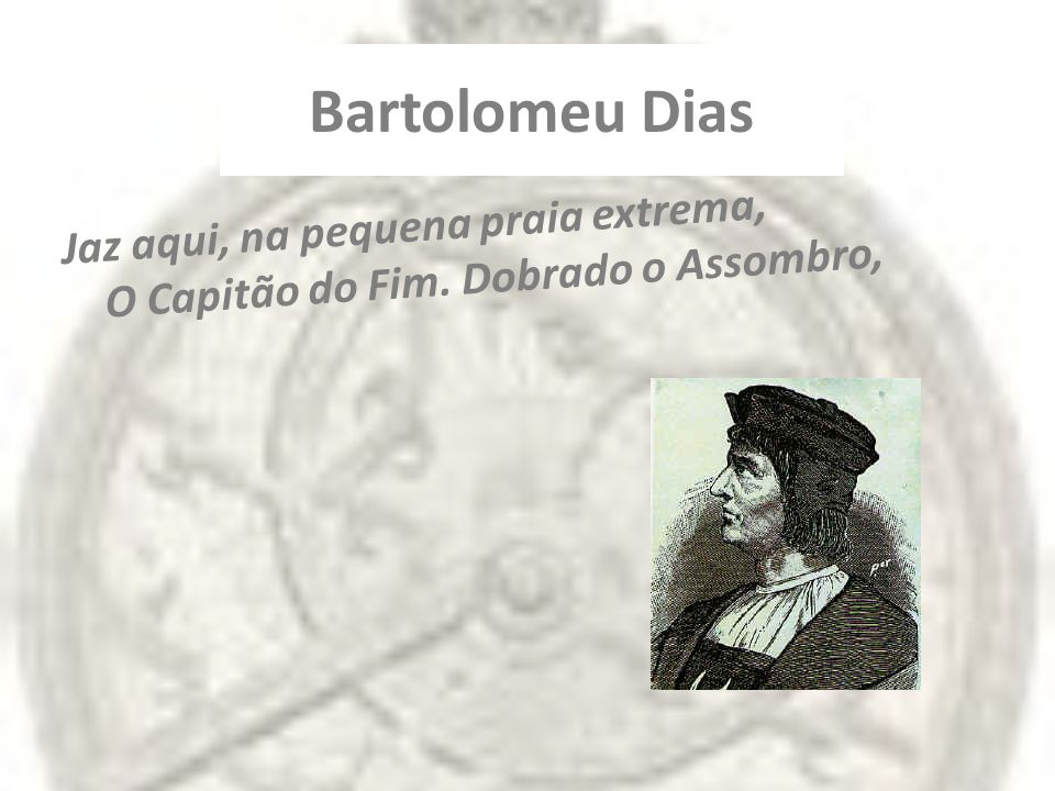 Bartolomeu Dias Jaz aqui, na pequena praia extrema, O Capitão do Fim. Dobrado o Assombro,