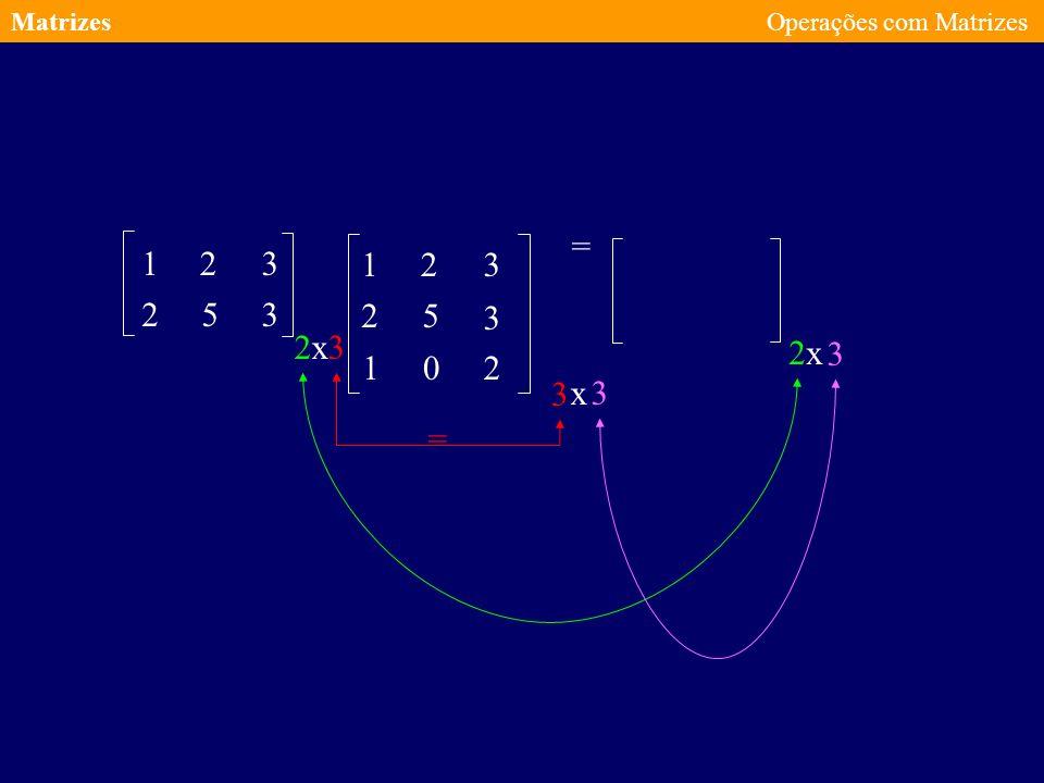 Matrizes Operações com Matrizes = 1 2 3 1 2 3 2 5 3 2 5 3 2 x 3 2 x 3 1 2 3 x 3 =