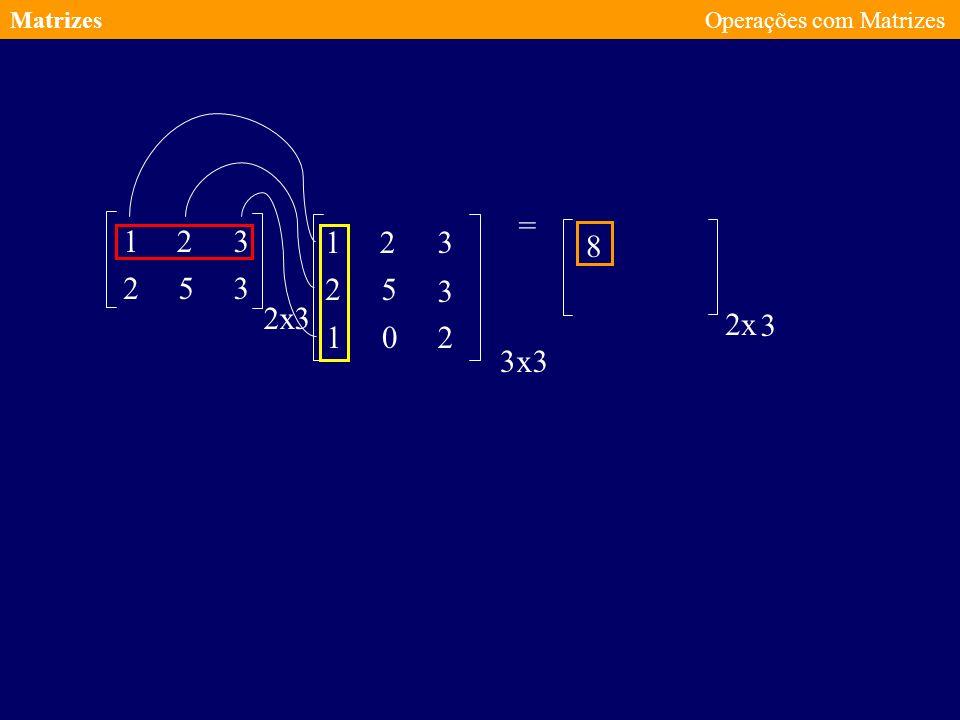 Matrizes Operações com Matrizes = 1 2 3 1 2 3 8 2 5 3 2 5 3 2 x 3 2 x 3 1 2 3 x 3