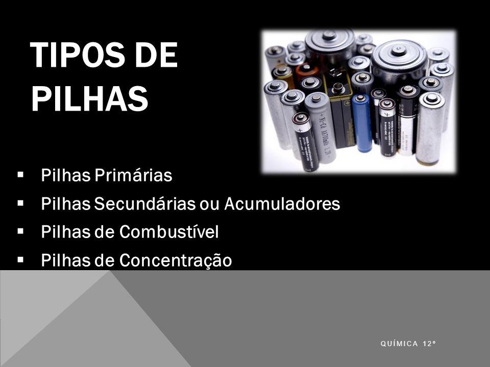 TIPOS DE PILHAS Pilhas Primárias Pilhas Secundárias ou Acumuladores