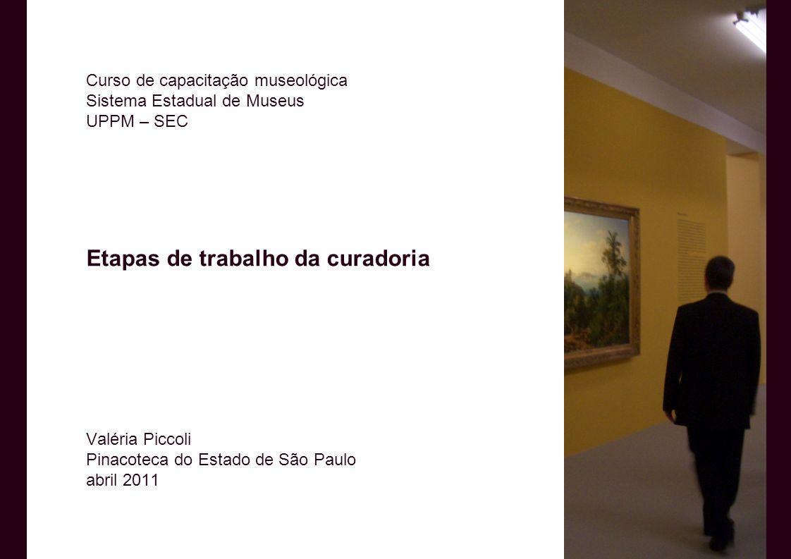 Curso de capacitação museológica Sistema Estadual de Museus UPPM – SEC Etapas de trabalho da curadoria Valéria Piccoli Pinacoteca do Estado de São Paulo abril 2011