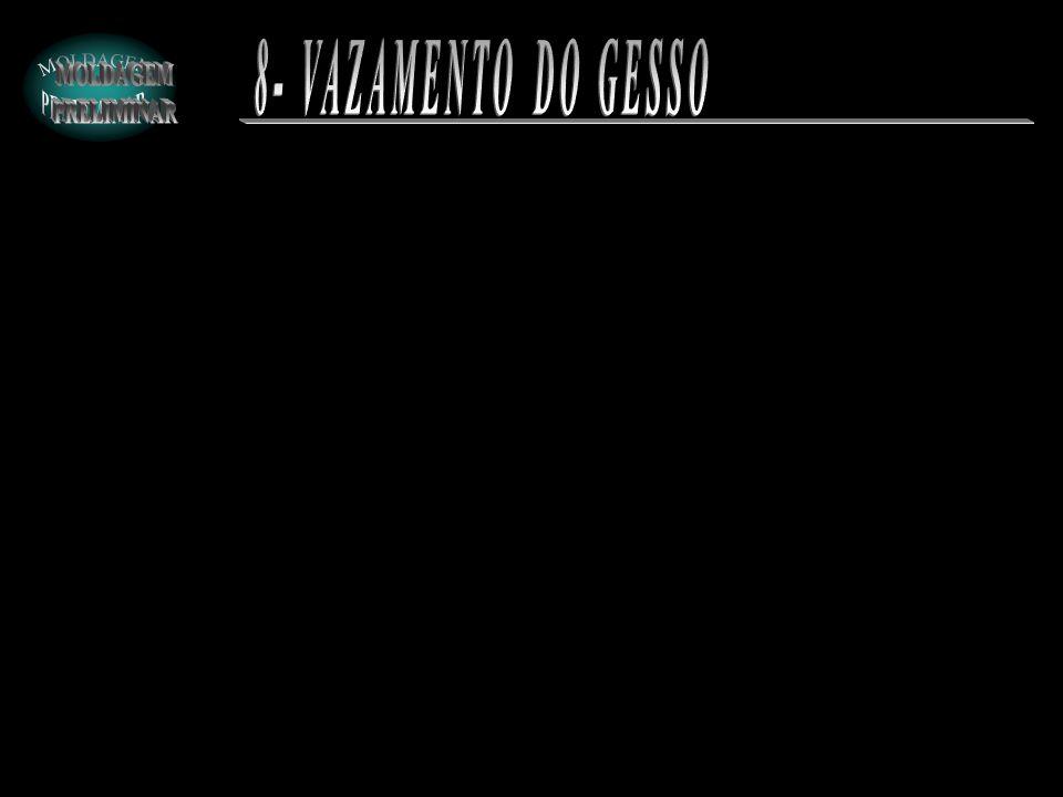 8- VAZAMENTO DO GESSO MOLDAGEM PRELIMINAR