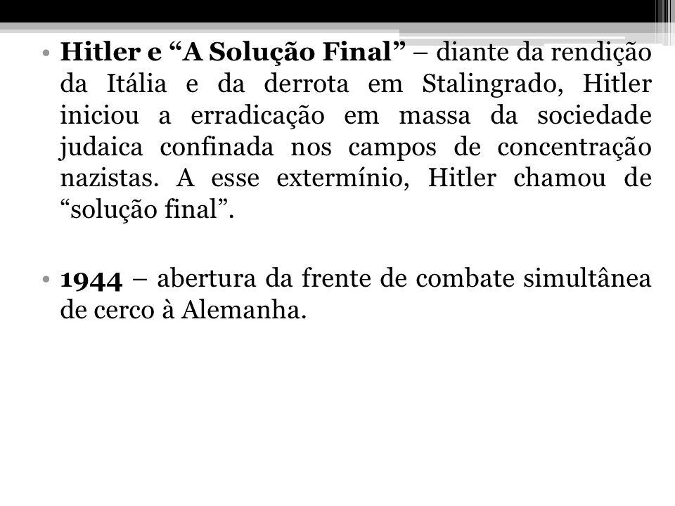 Hitler e A Solução Final – diante da rendição da Itália e da derrota em Stalingrado, Hitler iniciou a erradicação em massa da sociedade judaica confinada nos campos de concentração nazistas. A esse extermínio, Hitler chamou de solução final .