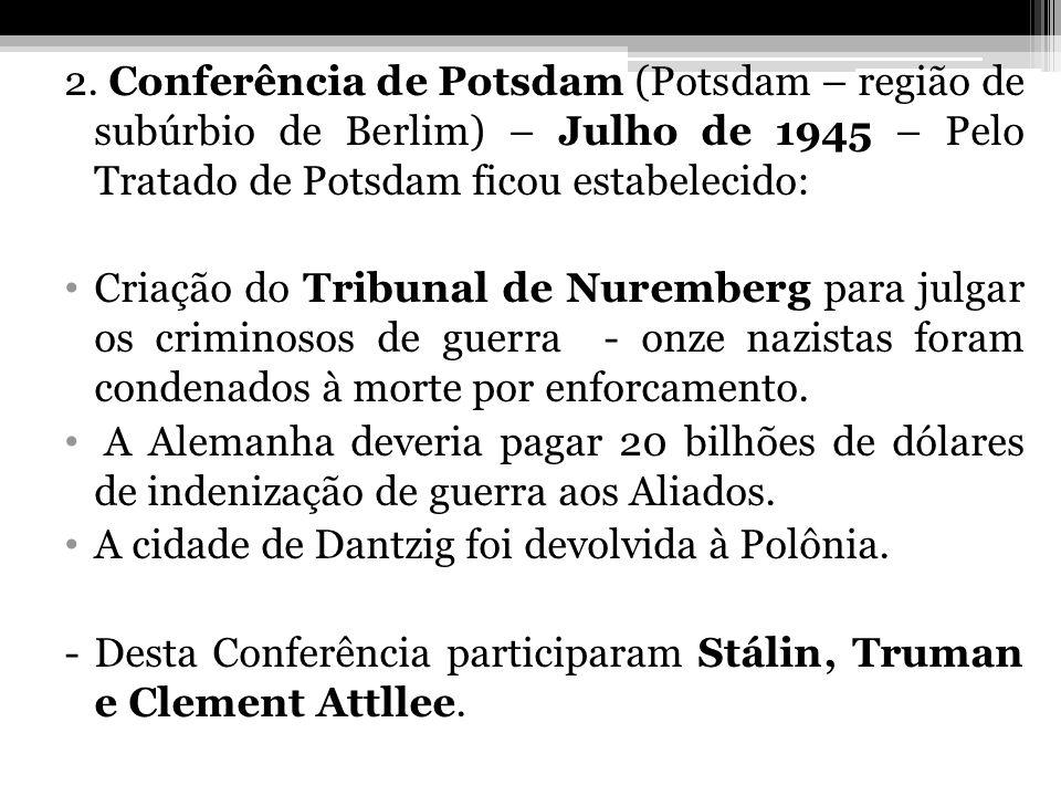 2. Conferência de Potsdam (Potsdam – região de subúrbio de Berlim) – Julho de 1945 – Pelo Tratado de Potsdam ficou estabelecido: