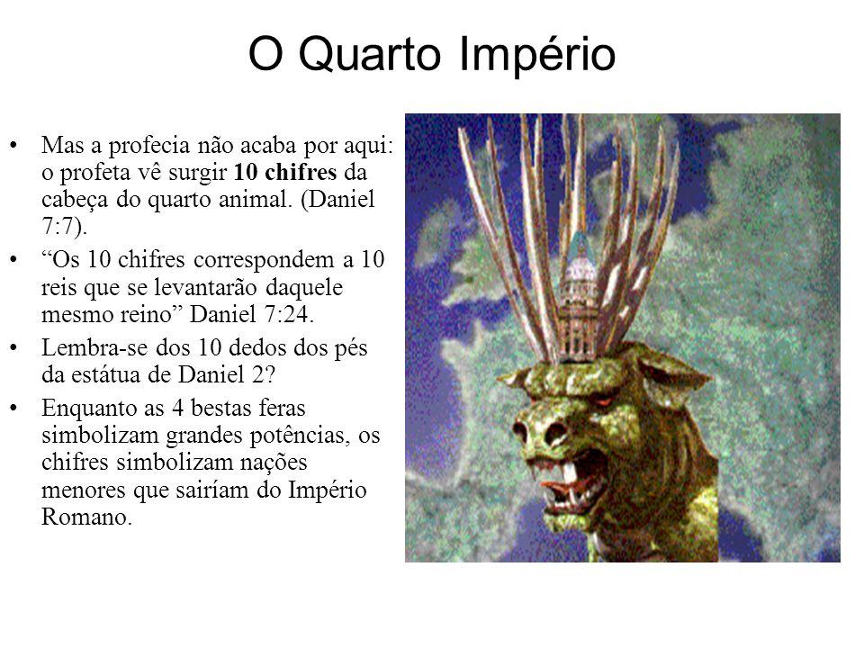 O Quarto Império Mas a profecia não acaba por aqui: o profeta vê surgir 10 chifres da cabeça do quarto animal. (Daniel 7:7).