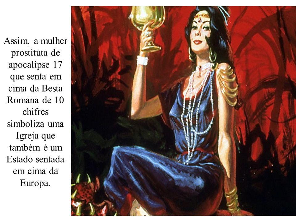 Assim, a mulher prostituta de apocalipse 17 que senta em cima da Besta Romana de 10 chifres simboliza uma Igreja que também é um Estado sentada em cima da Europa.