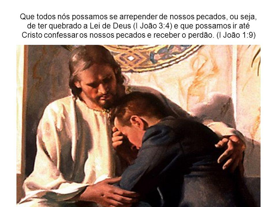 Que todos nós possamos se arrepender de nossos pecados, ou seja, de ter quebrado a Lei de Deus (I João 3:4) e que possamos ir até Cristo confessar os nossos pecados e receber o perdão.